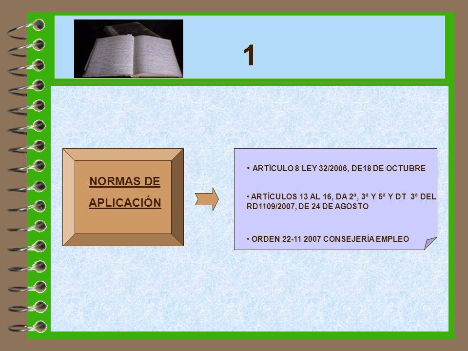 1 ARTÍCULO 8 LEY 32/2006, DE18 DE OCTUBRE. ARTÍCULOS 13 AL 16, DA 2ª, 3ª Y 5ª Y DT 3ª DEL RD1109/2007, DE 24 DE AGOSTO.