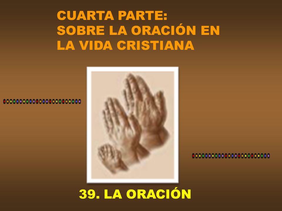 CUARTA PARTE: SOBRE LA ORACIÓN EN LA VIDA CRISTIANA 39. LA ORACIÓN