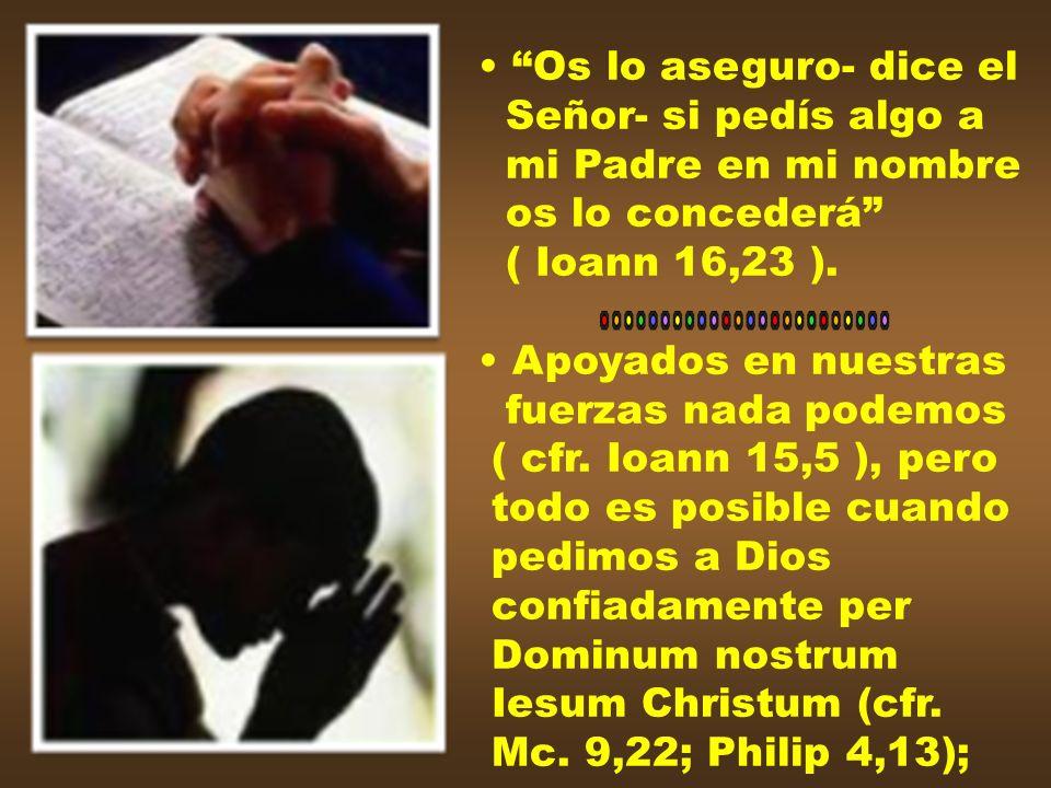 Os lo aseguro- dice elSeñor- si pedís algo a. mi Padre en mi nombre. os lo concederá ( Ioann 16,23 ).