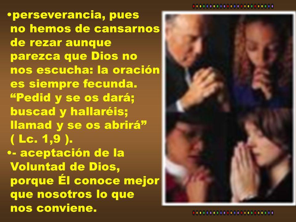 perseverancia, pues no hemos de cansarnos. de rezar aunque. parezca que Dios no. nos escucha: la oración.