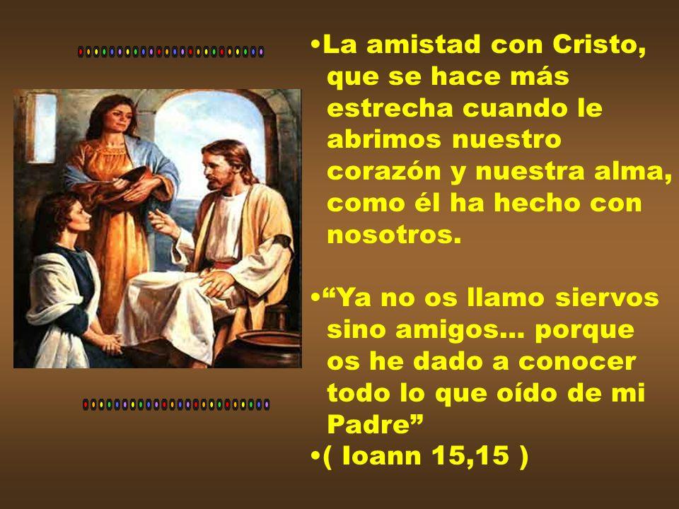 La amistad con Cristo, que se hace más. estrecha cuando le. abrimos nuestro. corazón y nuestra alma,