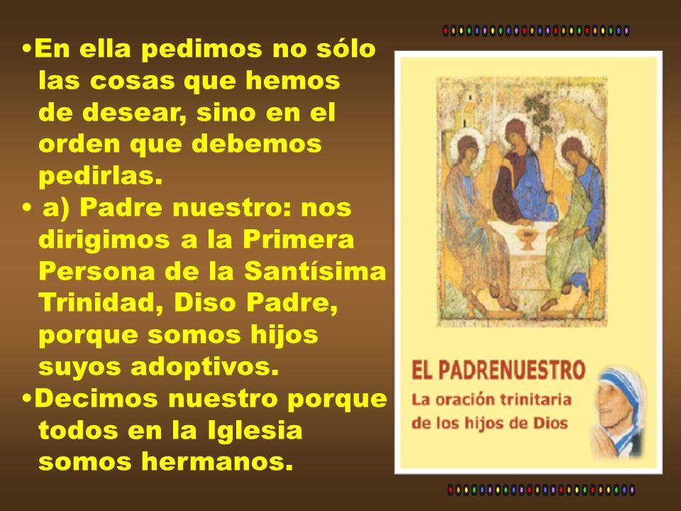 En ella pedimos no sólolas cosas que hemos. de desear, sino en el. orden que debemos. pedirlas. a) Padre nuestro: nos.