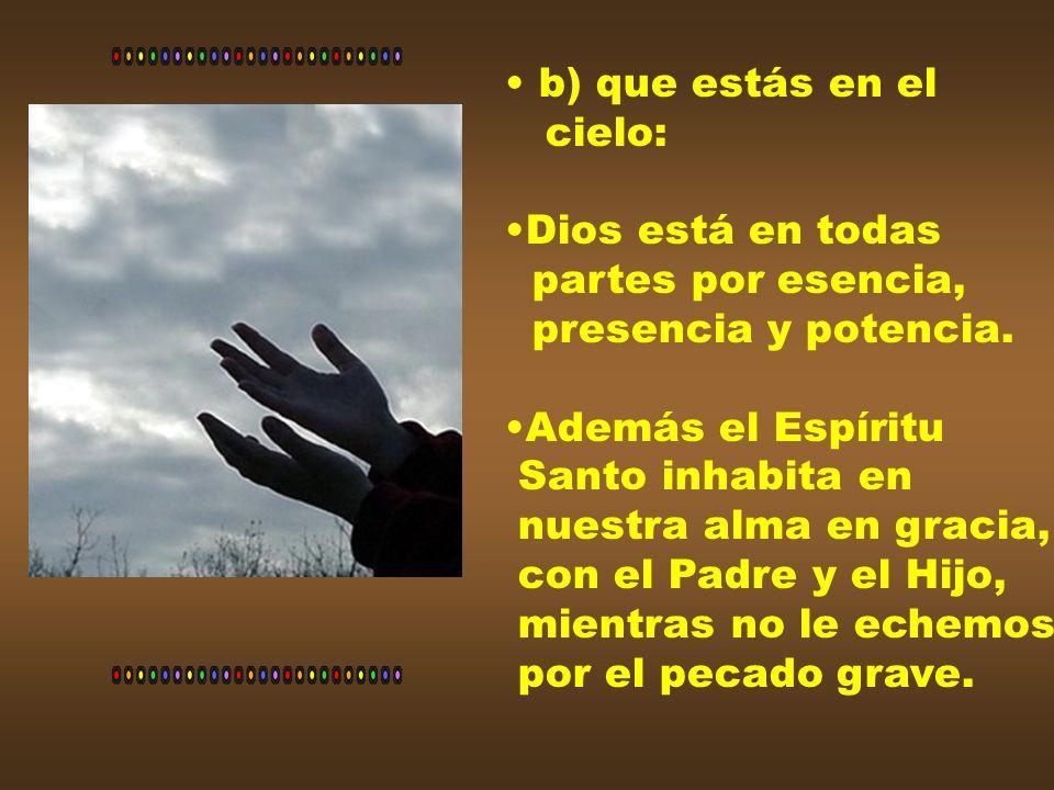 b) que estás en el cielo: Dios está en todas. partes por esencia, presencia y potencia. Además el Espíritu.