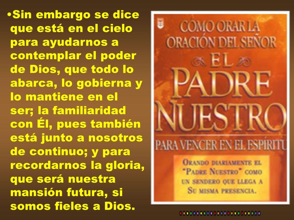Sin embargo se diceque está en el cielo. para ayudarnos a. contemplar el poder. de Dios, que todo lo.