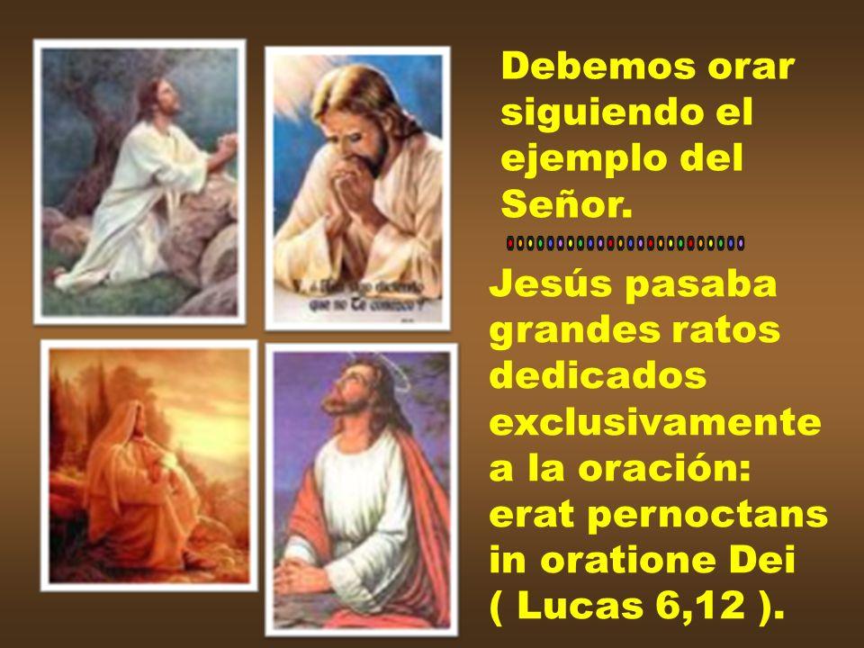 Debemos orarsiguiendo el. ejemplo del. Señor. Jesús pasaba. grandes ratos. dedicados. exclusivamente.