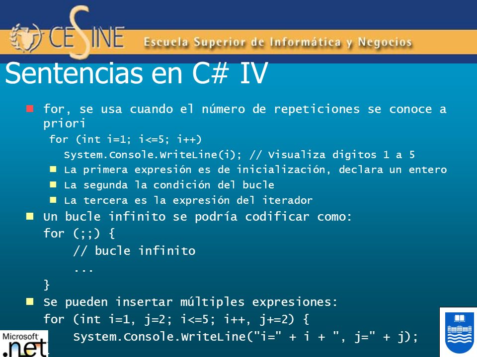 Sentencias en C# IV for, se usa cuando el número de repeticiones se conoce a priori. for (int i=1; i<=5; i++)