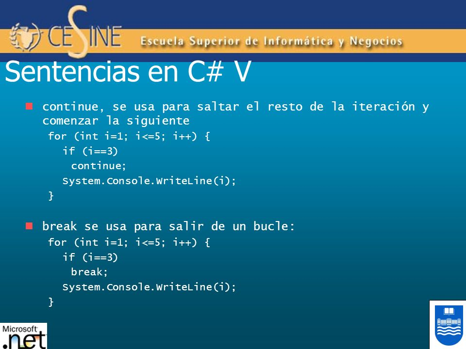 Sentencias en C# V continue, se usa para saltar el resto de la iteración y comenzar la siguiente. for (int i=1; i<=5; i++) {