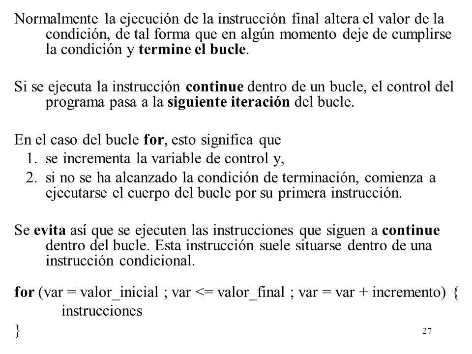 Normalmente la ejecución de la instrucción final altera el valor de la condición, de tal forma que en algún momento deje de cumplirse la condición y termine el bucle.