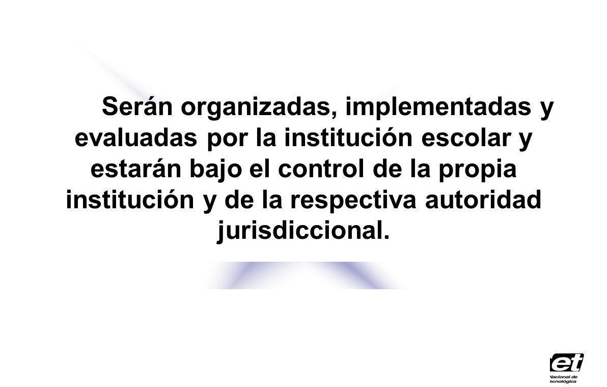 Serán organizadas, implementadas y evaluadas por la institución escolar y estarán bajo el control de la propia institución y de la respectiva autoridad jurisdiccional.