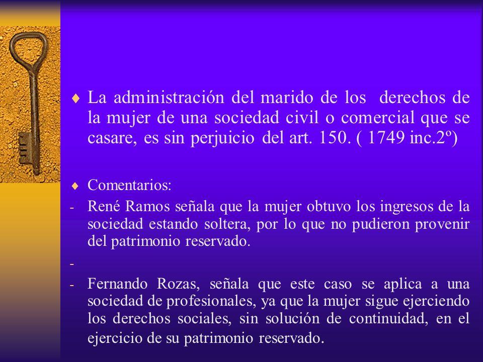 La administración del marido de los derechos de la mujer de una sociedad civil o comercial que se casare, es sin perjuicio del art. 150. ( 1749 inc.2º)