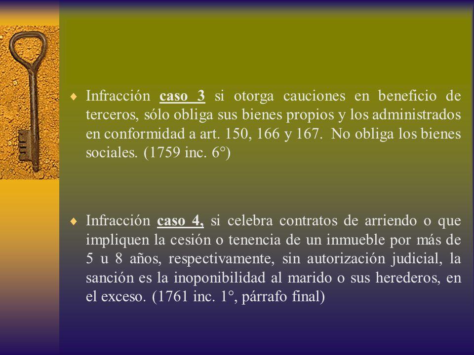 Infracción caso 3 si otorga cauciones en beneficio de terceros, sólo obliga sus bienes propios y los administrados en conformidad a art. 150, 166 y 167. No obliga los bienes sociales. (1759 inc. 6°)