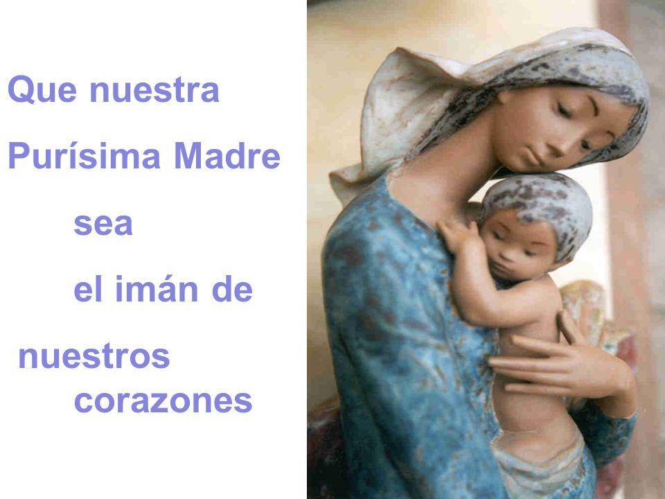 Que nuestra Purísima Madre sea el imán de nuestros corazones