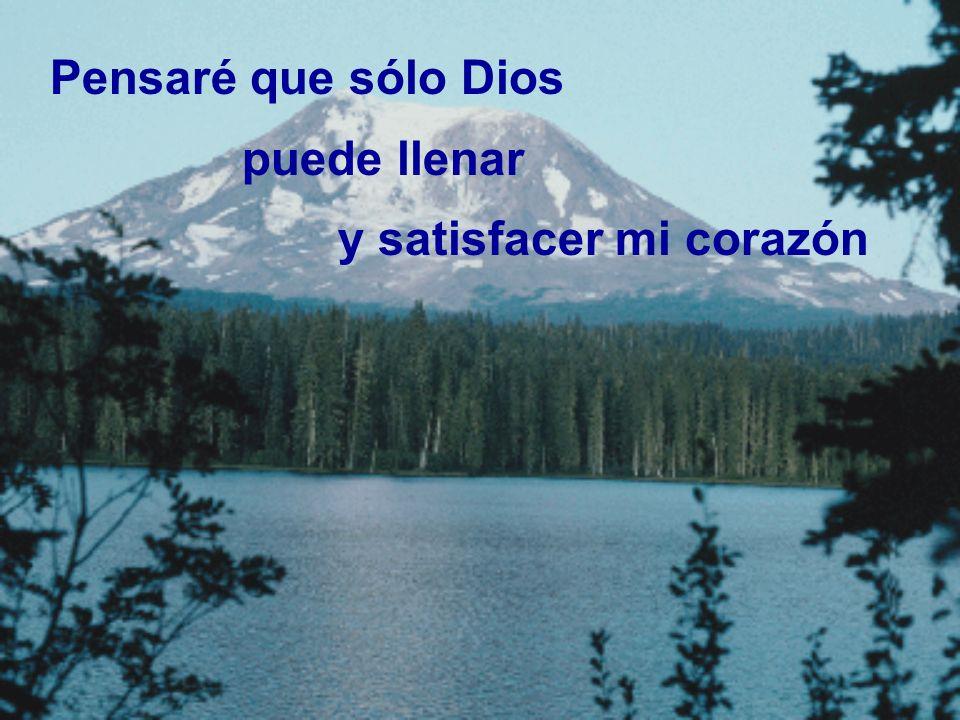 Pensaré que sólo Dios puede llenar y satisfacer mi corazón