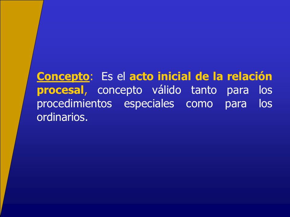 Concepto: Es el acto inicial de la relación procesal, concepto válido tanto para los procedimientos especiales como para los ordinarios.