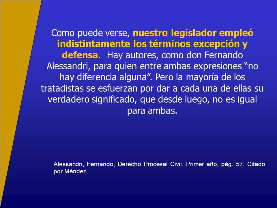 Como puede verse, nuestro legislador empleó indistintamente los términos excepción y defensa. Hay autores, como don Fernando Alessandri, para quien entre ambas expresiones no hay diferencia alguna . Pero la mayoría de los tratadistas se esfuerzan por dar a cada una de ellas su verdadero significado, que desde luego, no es igual para ambas.