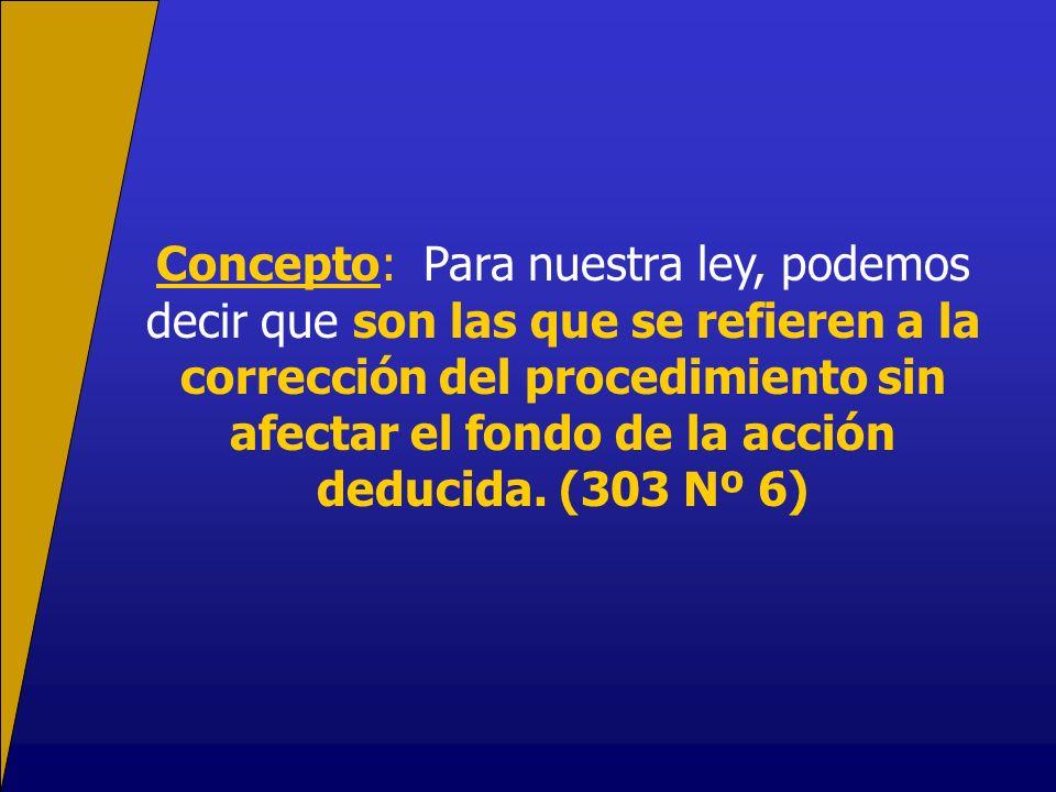 Concepto: Para nuestra ley, podemos decir que son las que se refieren a la corrección del procedimiento sin afectar el fondo de la acción deducida.