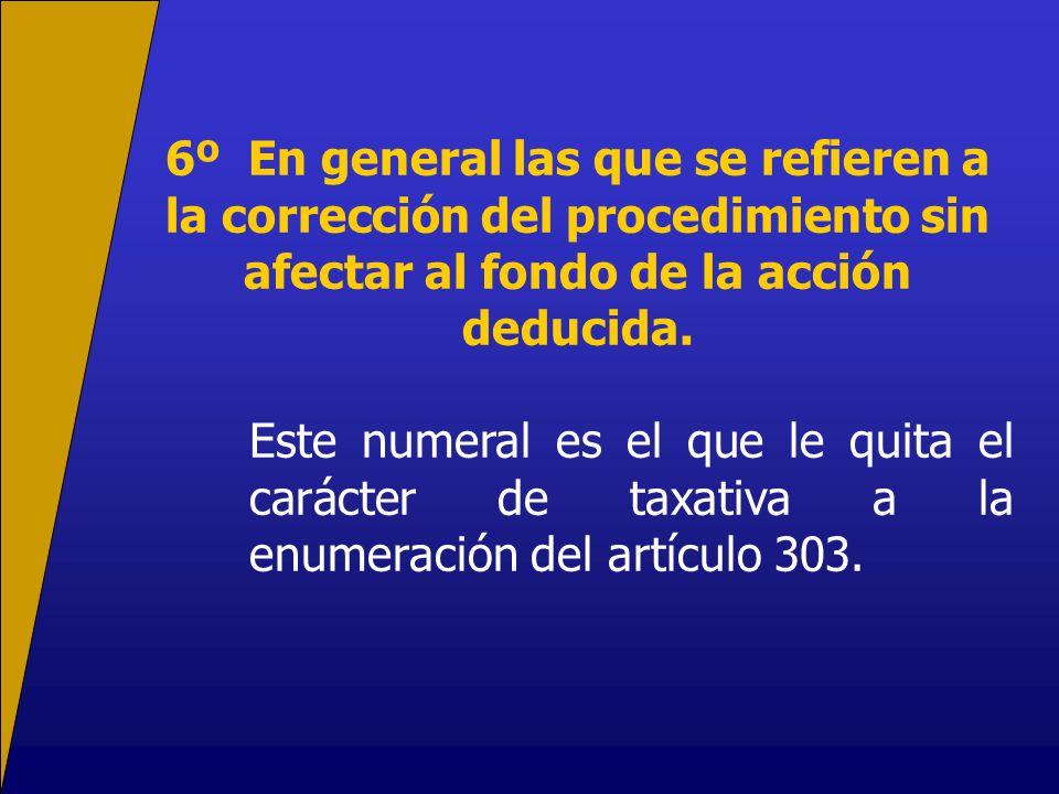 6º En general las que se refieren a la corrección del procedimiento sin afectar al fondo de la acción deducida.