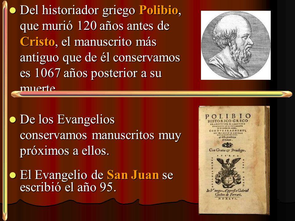Del historiador griego Polibio, que murió 120 años antes de Cristo, el manuscrito más antiguo que de él conservamos es 1067 años posterior a su muerte.