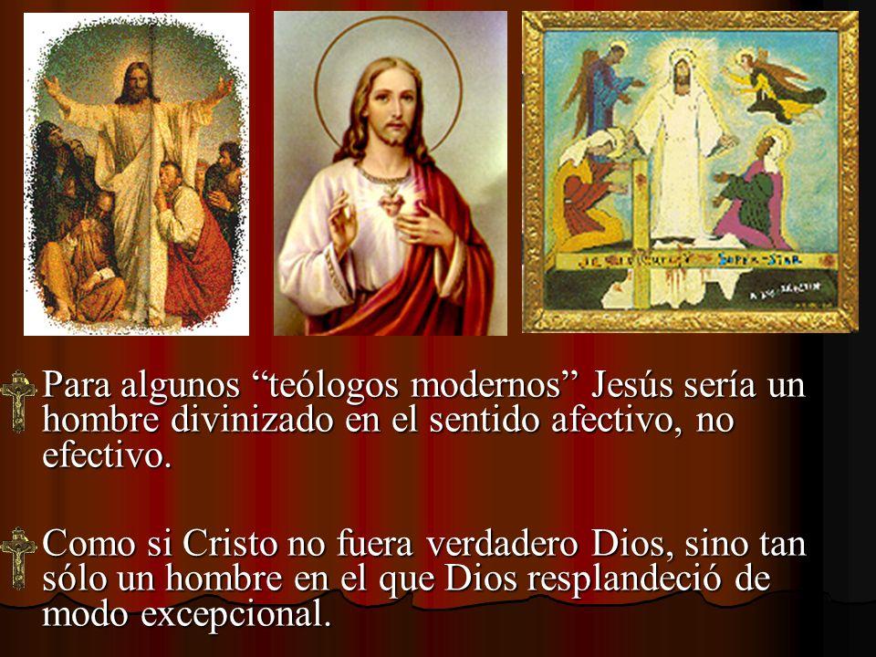 Para algunos teólogos modernos Jesús sería un hombre divinizado en el sentido afectivo, no efectivo.