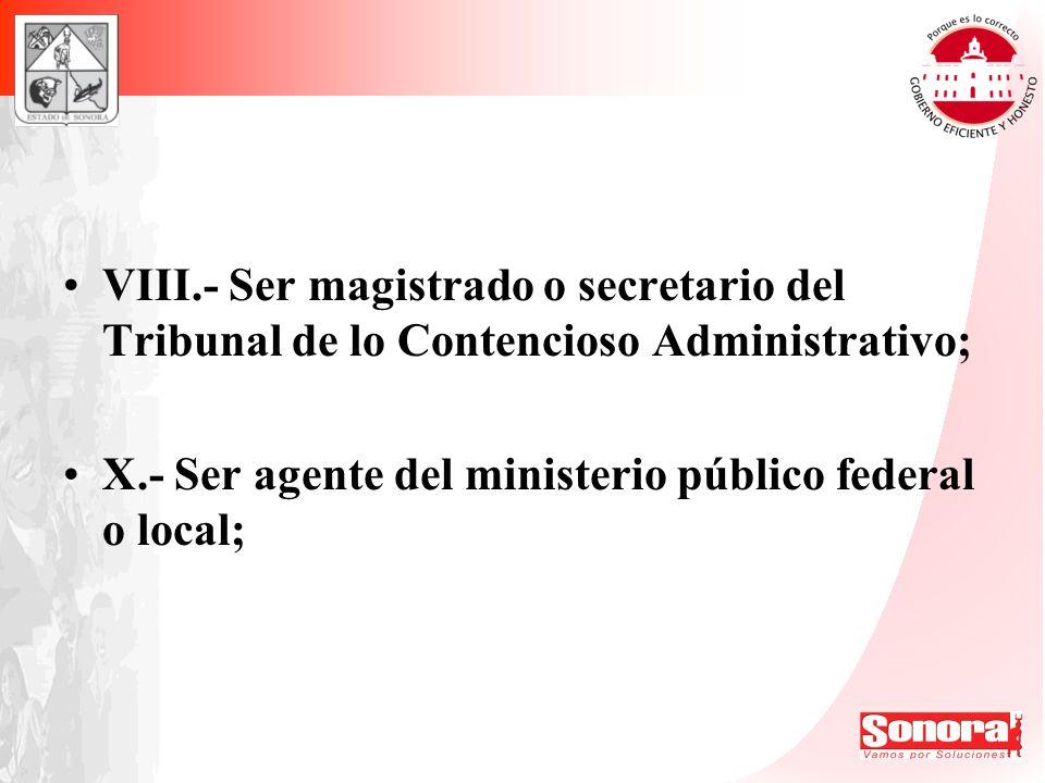 VIII.- Ser magistrado o secretario del Tribunal de lo Contencioso Administrativo;