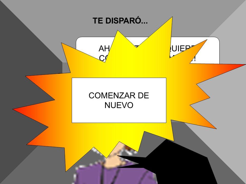 TE DISPARÓ... AH, QUE TONTO QUIERE CONVERSAR ,TE MATO!! COMENZAR DE NUEVO