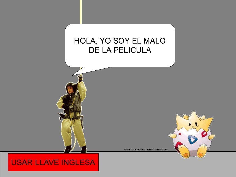 HOLA, YO SOY EL MALO DE LA PELICULA USAR LLAVE INGLESA