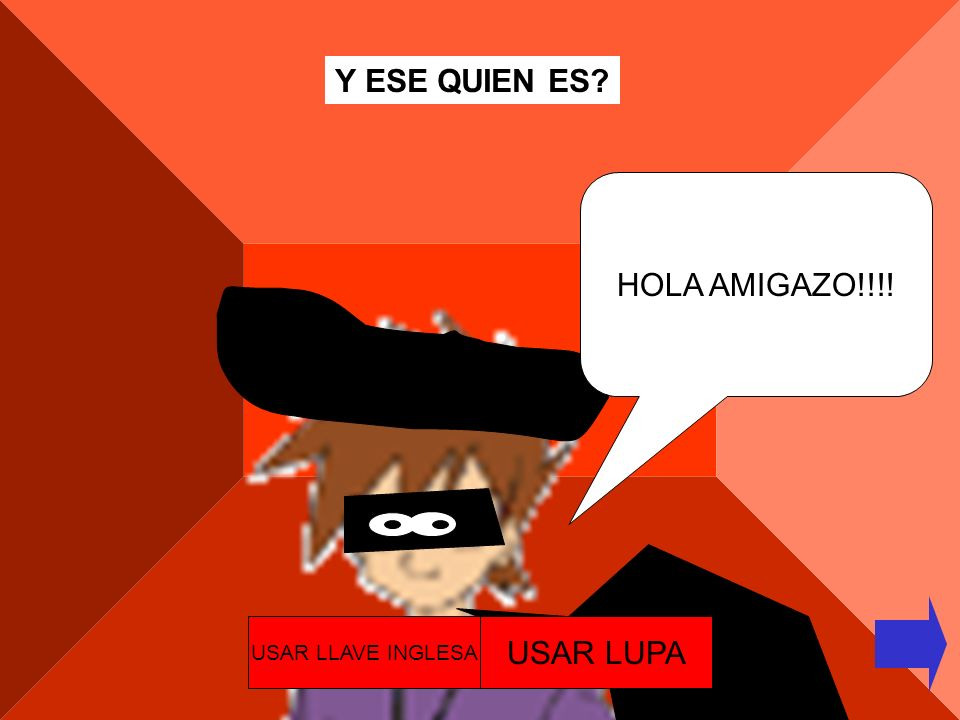 Y ESE QUIEN ES HOLA AMIGAZO!!!! USAR LLAVE INGLESA USAR LUPA