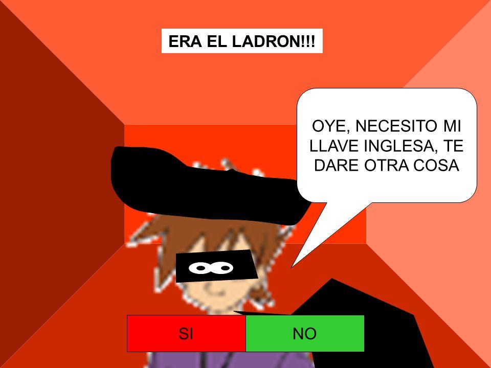 ERA EL LADRON!!! OYE, NECESITO MI LLAVE INGLESA, TE DARE OTRA COSA SI NO
