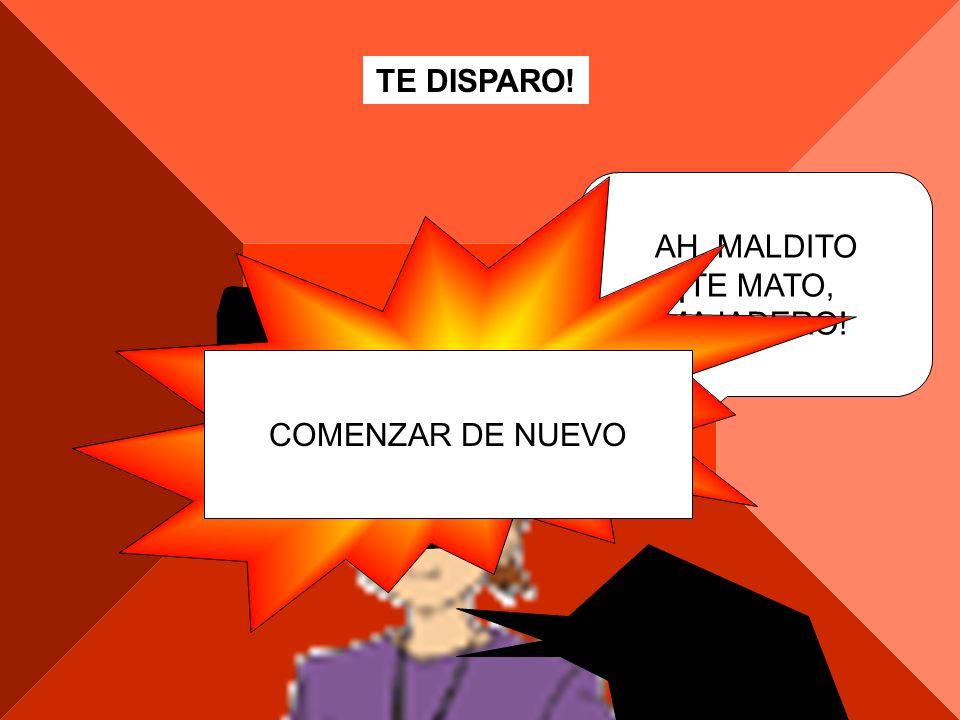 TE DISPARO! PUM AH, MALDITO ¡TE MATO, MAJADERO! COMENZAR DE NUEVO