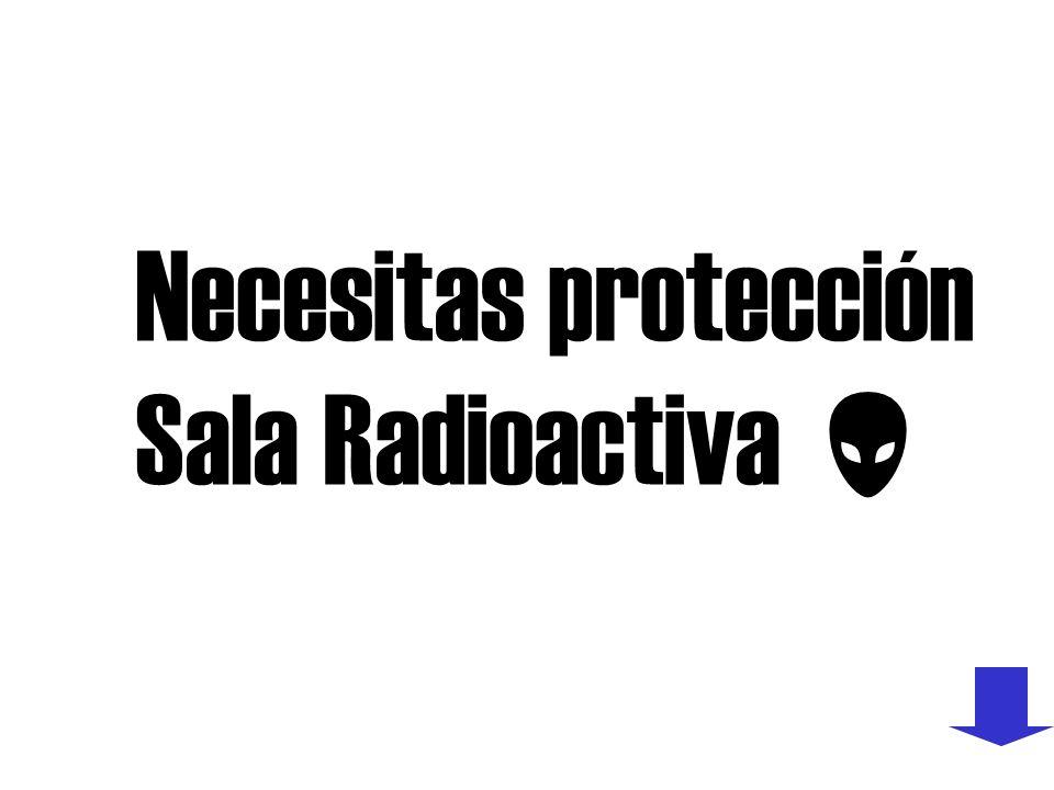 Necesitas protección Sala Radioactiva 
