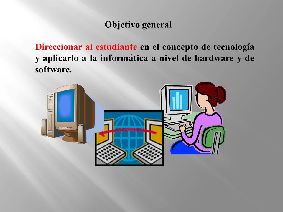 Objetivo general Direccionar al estudiante en el concepto de tecnología y aplicarlo a la informática a nivel de hardware y de software.