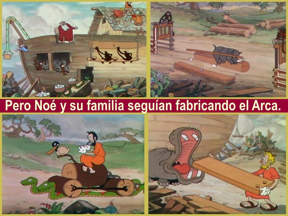 Pero Noé y su familia seguían fabricando el Arca.
