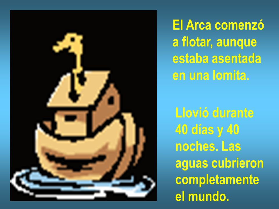 El Arca comenzó a flotar, aunque. estaba asentada. en una lomita. Llovió durante. 40 días y 40.