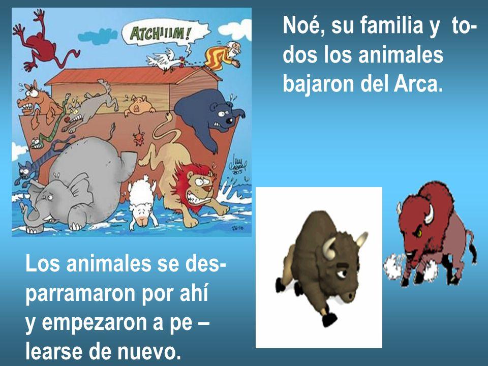 Noé, su familia y to- dos los animales. bajaron del Arca. Los animales se des- parramaron por ahí.