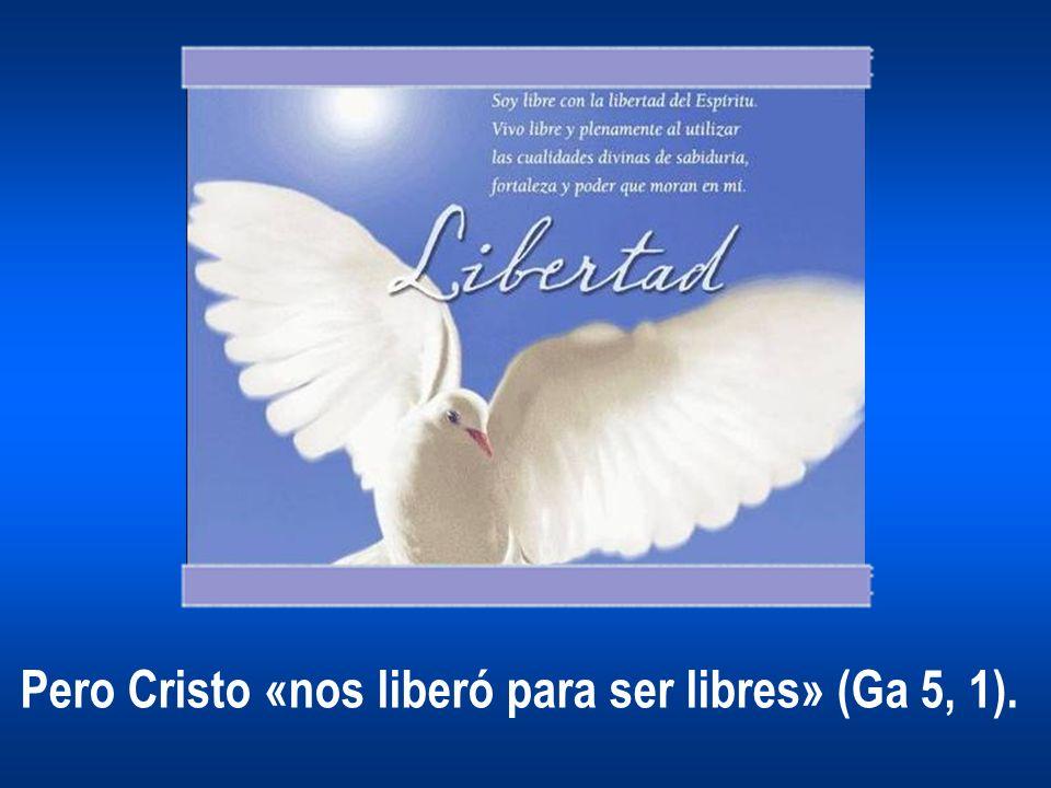 Pero Cristo «nos liberó para ser libres» (Ga 5, 1).
