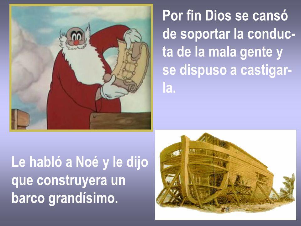 Por fin Dios se cansó de soportar la conduc- ta de la mala gente y. se dispuso a castigar- la. Le habló a Noé y le dijo.