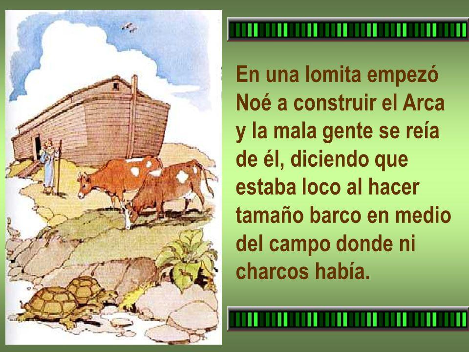 En una lomita empezó Noé a construir el Arca. y la mala gente se reía. de él, diciendo que. estaba loco al hacer.