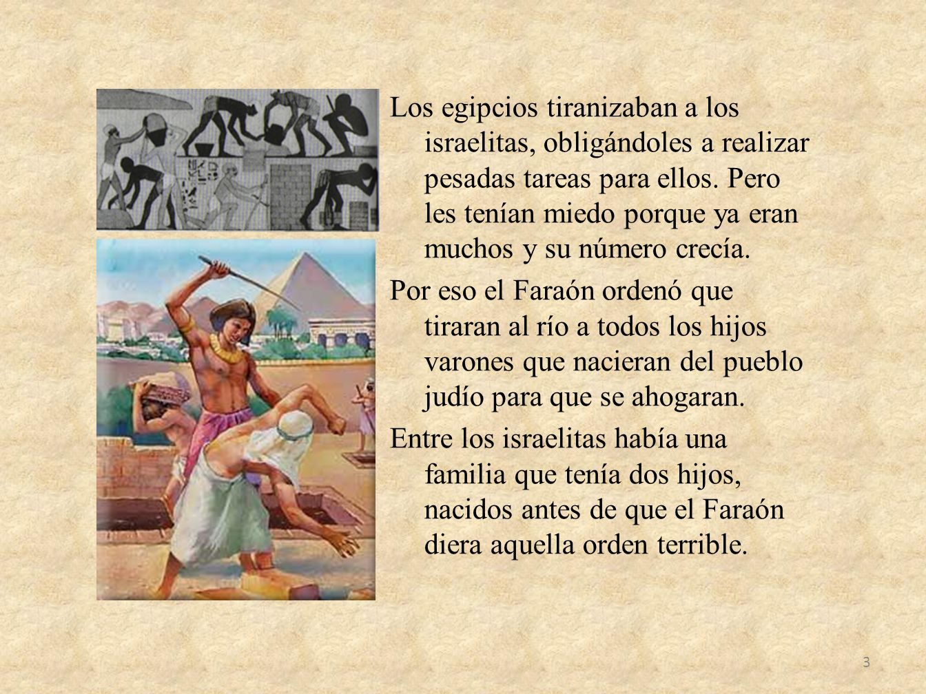 Los egipcios tiranizaban a los israelitas, obligándoles a realizar pesadas tareas para ellos.
