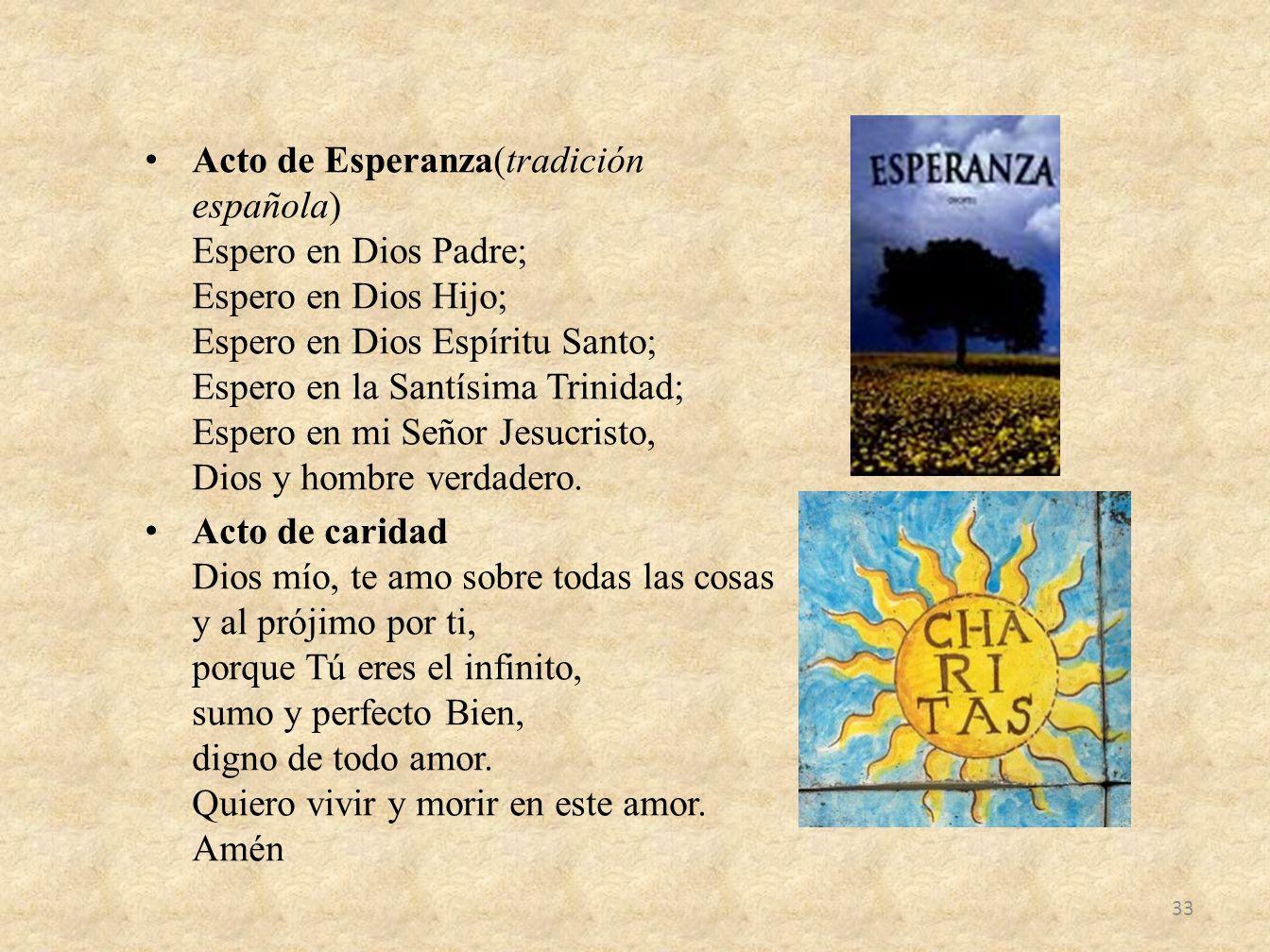 Acto de Esperanza(tradición española) Espero en Dios Padre; Espero en Dios Hijo; Espero en Dios Espíritu Santo; Espero en la Santísima Trinidad; Espero en mi Señor Jesucristo, Dios y hombre verdadero.