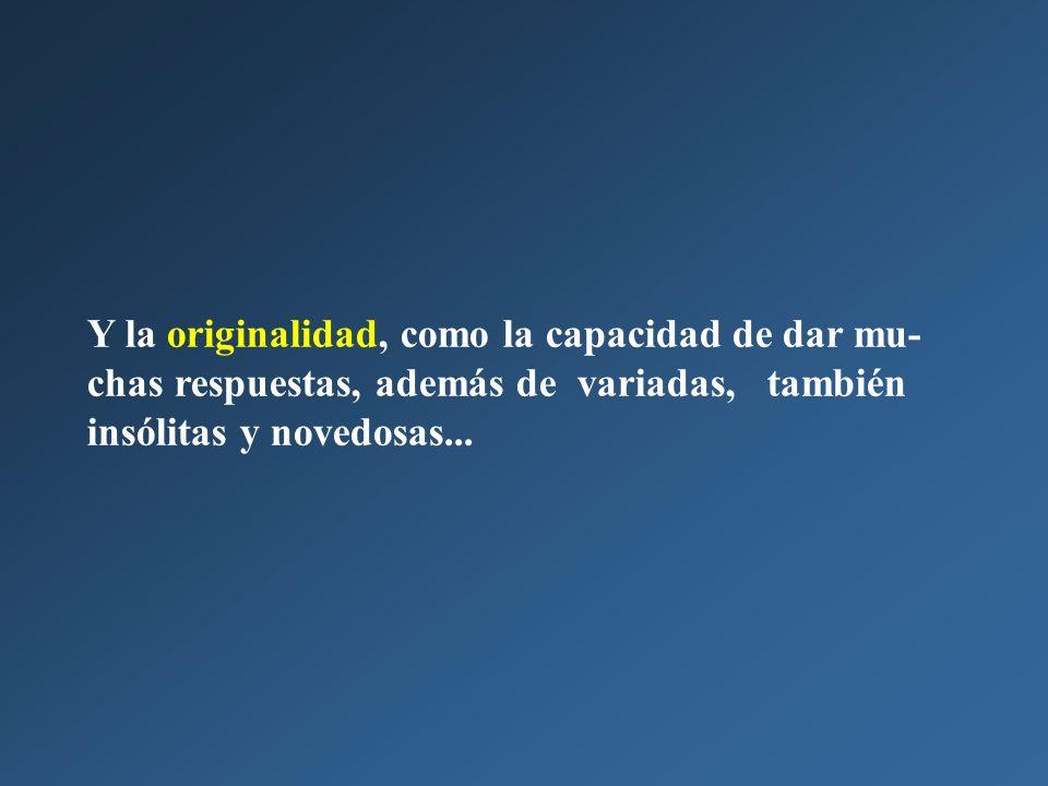 Y la originalidad, como la capacidad de dar mu-chas respuestas, además de variadas, también insólitas y novedosas...