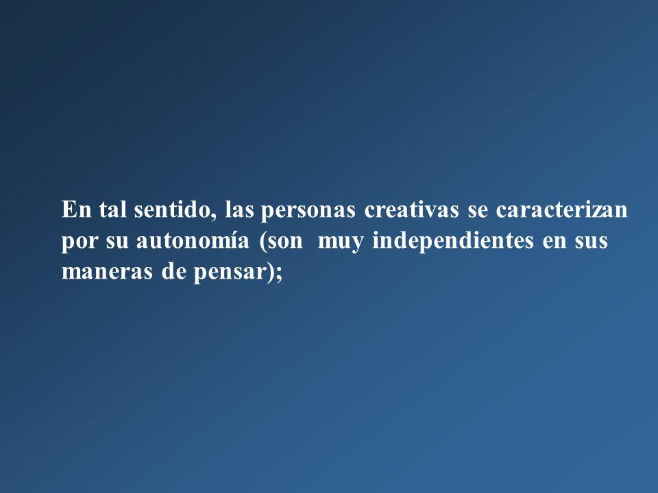 En tal sentido, las personas creativas se caracterizan por su autonomía (son muy independientes en sus maneras de pensar);