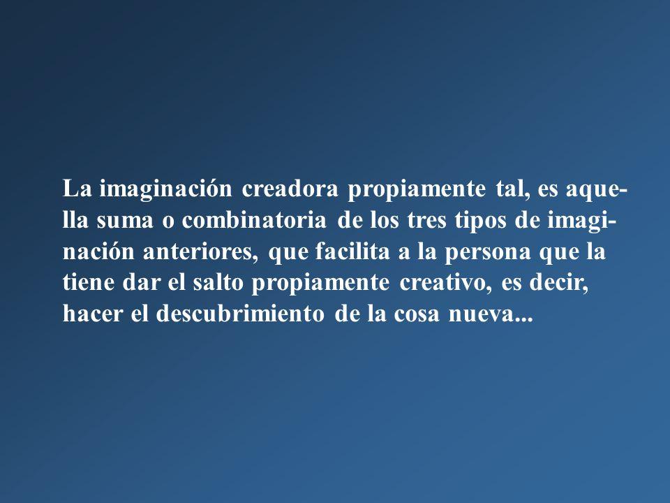 La imaginación creadora propiamente tal, es aque-lla suma o combinatoria de los tres tipos de imagi-nación anteriores, que facilita a la persona que la