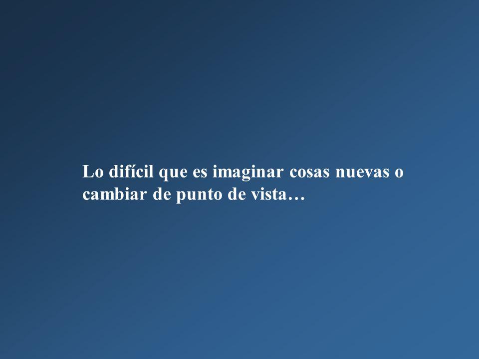 Lo difícil que es imaginar cosas nuevas o cambiar de punto de vista…