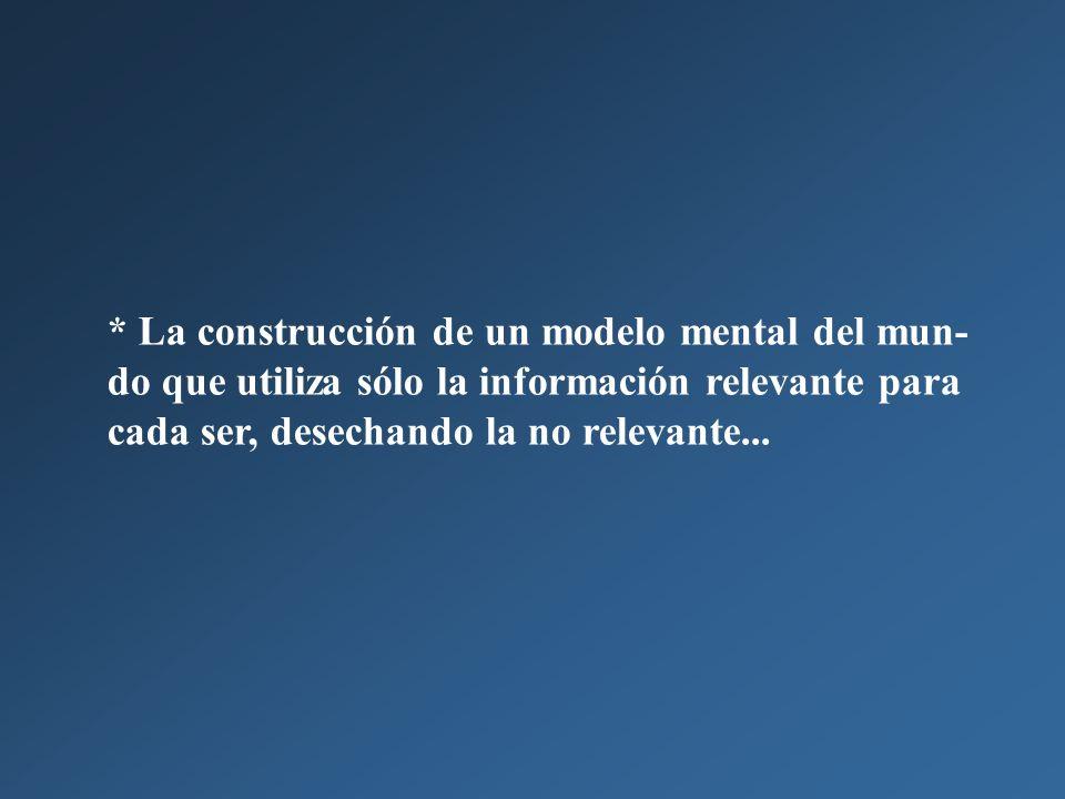 * La construcción de un modelo mental del mun-do que utiliza sólo la información relevante para cada ser, desechando la no relevante...