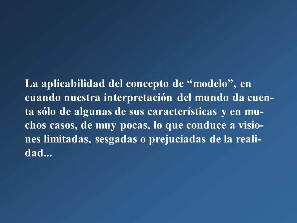 La aplicabilidad del concepto de modelo , en cuando nuestra interpretación del mundo da cuen-ta sólo de algunas de sus características y en mu-chos casos, de muy pocas, lo que conduce a visio-nes limitadas, sesgadas o prejuciadas de la reali-dad...