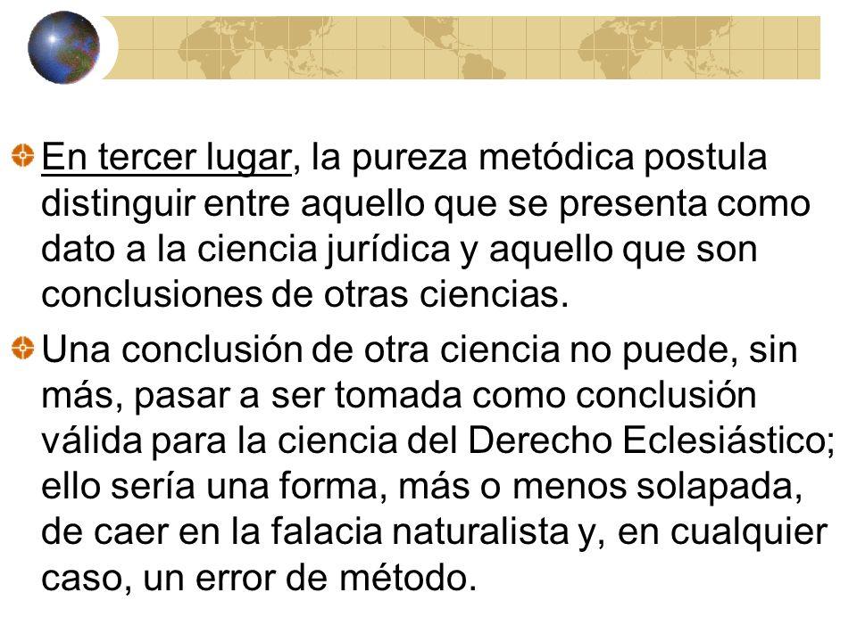 En tercer lugar, la pureza metódica postula distinguir entre aquello que se presenta como dato a la ciencia jurídica y aquello que son conclusiones de otras ciencias.