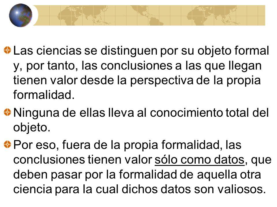 Las ciencias se distinguen por su objeto formal y, por tanto, las conclusiones a las que llegan tienen valor desde la perspectiva de la propia formalidad.