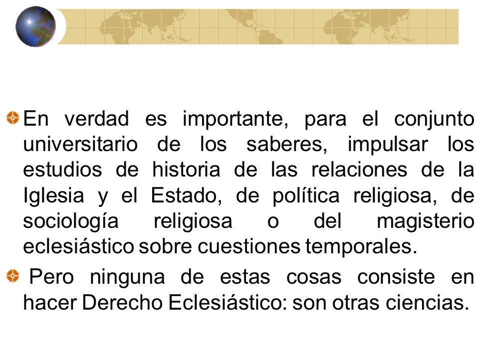 En verdad es importante, para el conjunto universitario de los saberes, impulsar los estudios de historia de las relaciones de la Iglesia y el Estado, de política religiosa, de sociología religiosa o del magisterio eclesiástico sobre cuestiones temporales.
