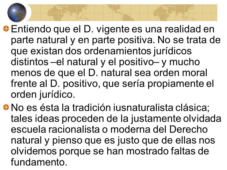 Entiendo que el D. vigente es una realidad en parte natural y en parte positiva. No se trata de que existan dos ordenamientos jurídicos distintos –el natural y el positivo– y mucho menos de que el D. natural sea orden moral frente al D. positivo, que sería propiamente el orden jurídico.
