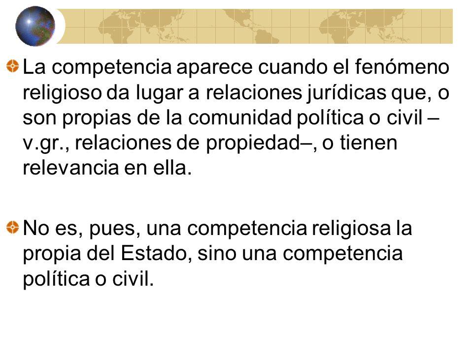 La competencia aparece cuando el fenómeno religioso da lugar a relaciones jurídicas que, o son propias de la comunidad política o civil –v.gr., relaciones de propiedad–, o tienen relevancia en ella.